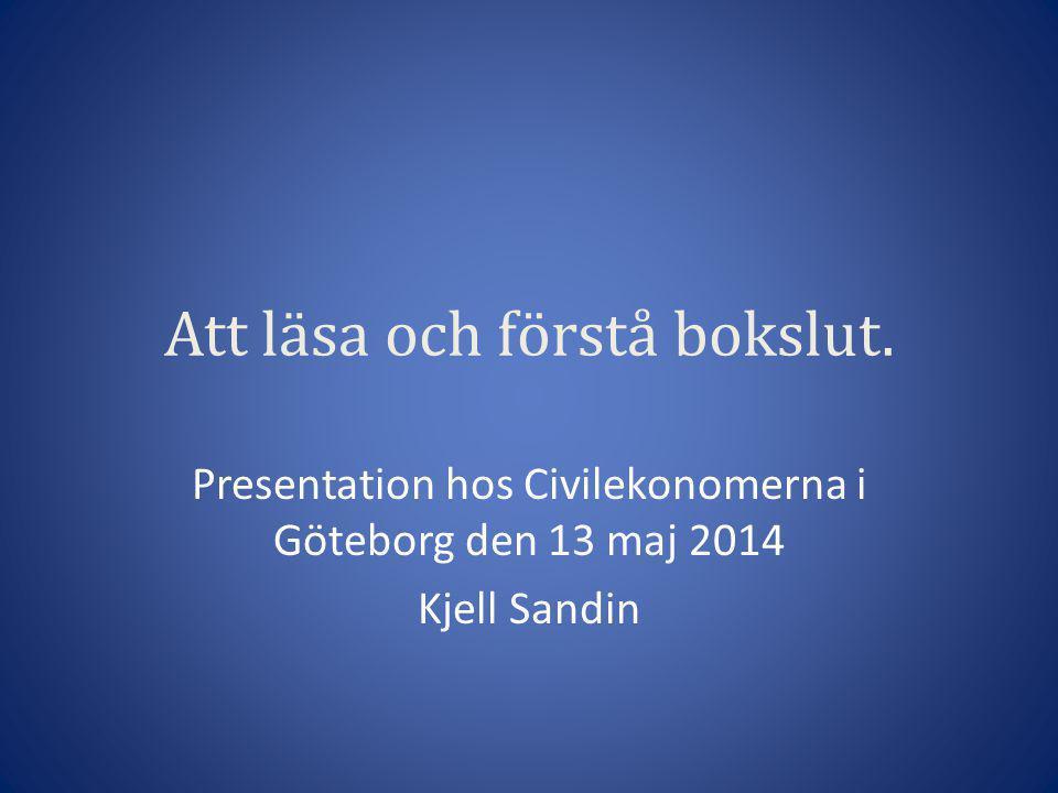Att läsa och förstå bokslut. Presentation hos Civilekonomerna i Göteborg den 13 maj 2014 Kjell Sandin