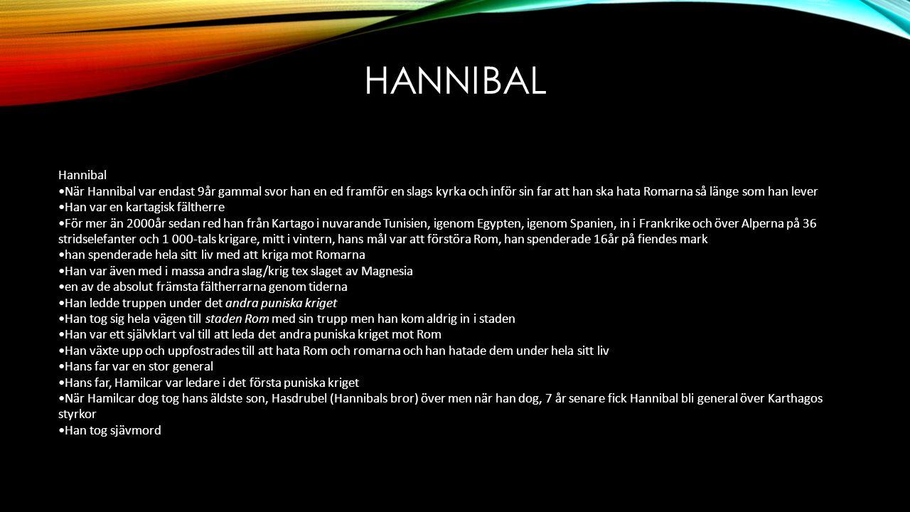 HANNIBAL Hannibal •När Hannibal var endast 9år gammal svor han en ed framför en slags kyrka och inför sin far att han ska hata Romarna så länge som han lever •Han var en kartagisk fältherre •För mer än 2000år sedan red han från Kartago i nuvarande Tunisien, igenom Egypten, igenom Spanien, in i Frankrike och över Alperna på 36 stridselefanter och 1 000-tals krigare, mitt i vintern, hans mål var att förstöra Rom, han spenderade 16år på fiendes mark •han spenderade hela sitt liv med att kriga mot Romarna •Han var även med i massa andra slag/krig tex slaget av Magnesia •en av de absolut främsta fältherrarna genom tiderna •Han ledde truppen under det andra puniska kriget •Han tog sig hela vägen till staden Rom med sin trupp men han kom aldrig in i staden •Han var ett självklart val till att leda det andra puniska kriget mot Rom •Han växte upp och uppfostrades till att hata Rom och romarna och han hatade dem under hela sitt liv •Hans far var en stor general •Hans far, Hamilcar var ledare i det första puniska kriget •När Hamilcar dog tog hans äldste son, Hasdrubel (Hannibals bror) över men när han dog, 7 år senare fick Hannibal bli general över Karthagos styrkor •Han tog sjävmord