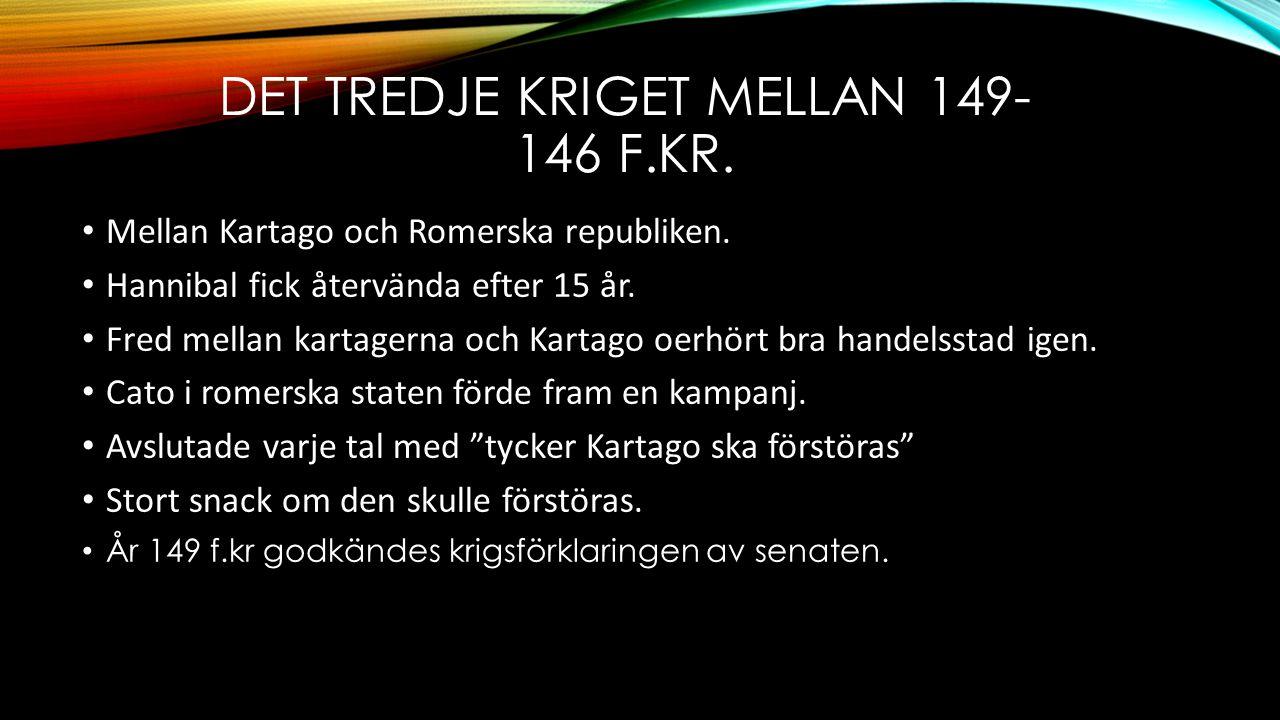 DET TREDJE KRIGET MELLAN 149- 146 F.KR. • Mellan Kartago och Romerska republiken. • Hannibal fick återvända efter 15 år. • Fred mellan kartagerna och