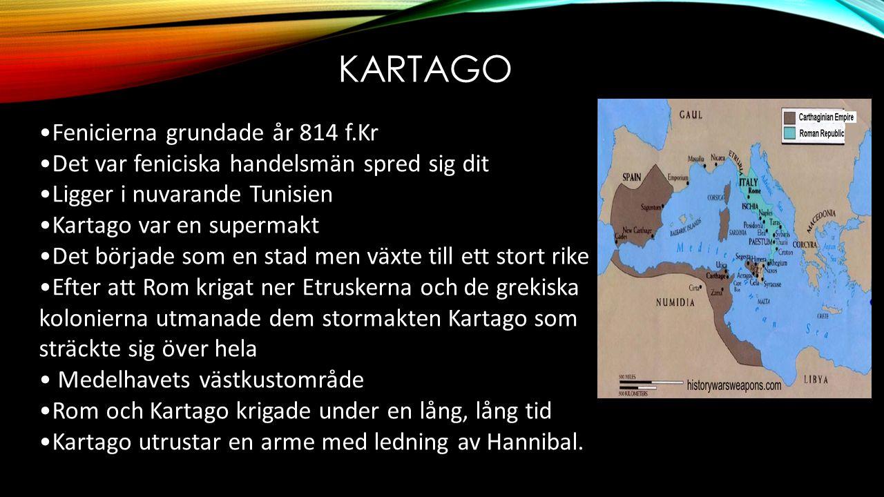 KARTAGO •Fenicierna grundade år 814 f.Kr •Det var feniciska handelsmän spred sig dit •Ligger i nuvarande Tunisien •Kartago var en supermakt •Det började som en stad men växte till ett stort rike •Efter att Rom krigat ner Etruskerna och de grekiska kolonierna utmanade dem stormakten Kartago som sträckte sig över hela • Medelhavets västkustområde •Rom och Kartago krigade under en lång, lång tid •Kartago utrustar en arme med ledning av Hannibal.