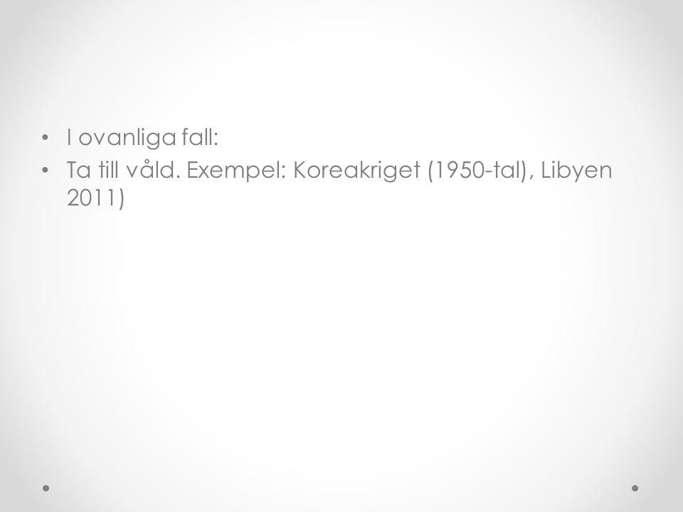 • I ovanliga fall: • Ta till våld. Exempel: Koreakriget (1950-tal), Libyen 2011)