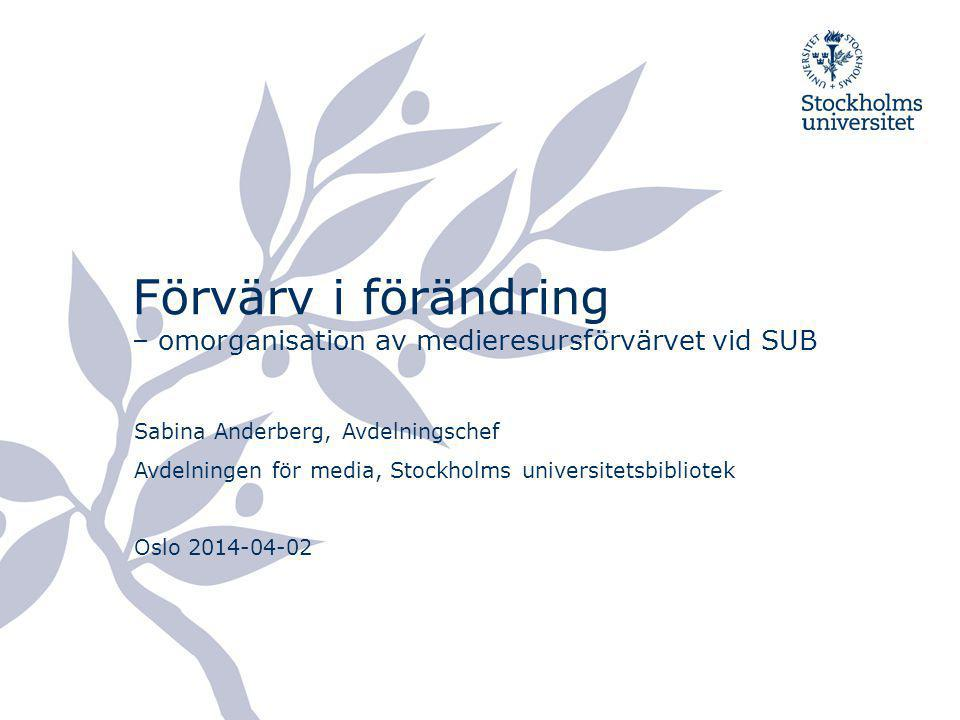 Förvärv i förändring – omorganisation av medieresursförvärvet vid SUB Sabina Anderberg, Avdelningschef Avdelningen för media, Stockholms universitetsb