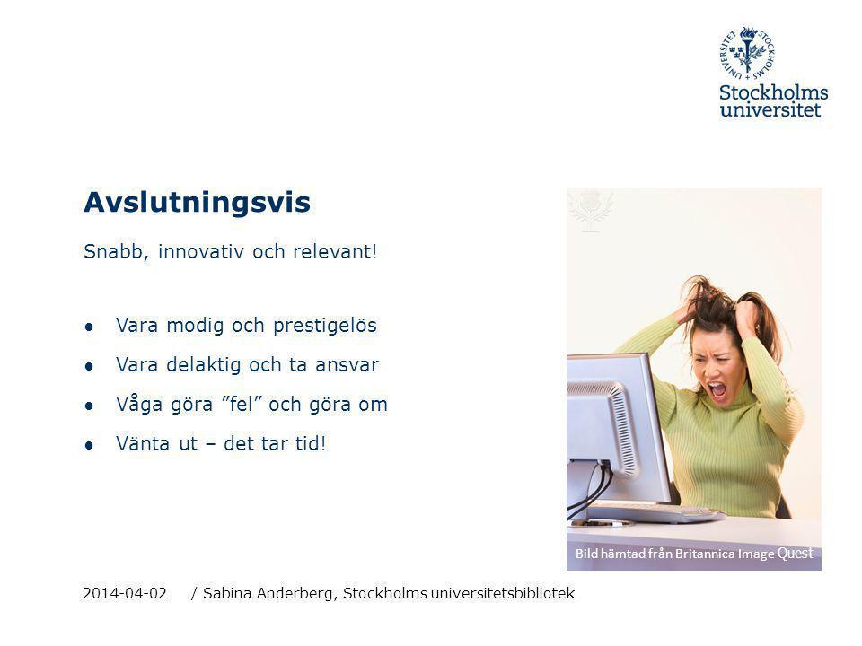 Avslutningsvis 2014-04-02 / Sabina Anderberg, Stockholms universitetsbibliotek Snabb, innovativ och relevant! ● Vara modig och prestigelös ● Vara dela