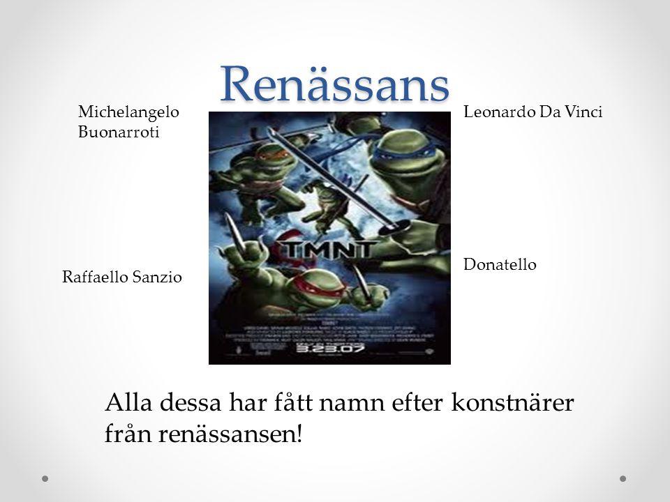 Renässans Alla dessa har fått namn efter konstnärer från renässansen! Leonardo Da Vinci Raffaello Sanzio Donatello Michelangelo Buonarroti