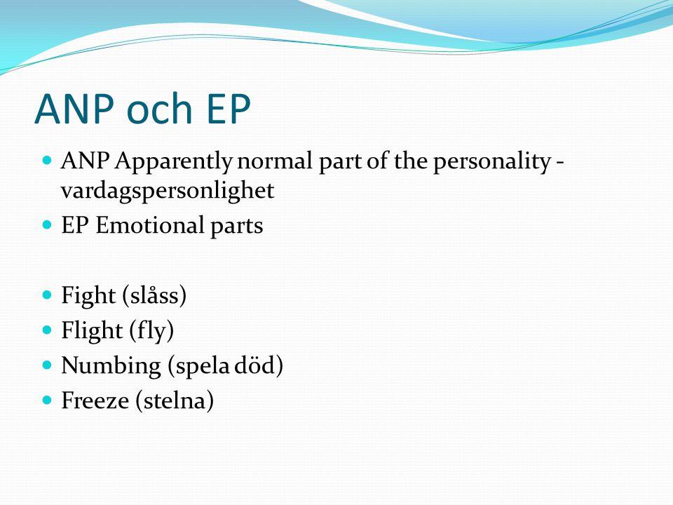 ANP och EP  ANP Apparently normal part of the personality - vardagspersonlighet  EP Emotional parts  Fight (slåss)  Flight (fly)  Numbing (spela död)  Freeze (stelna)