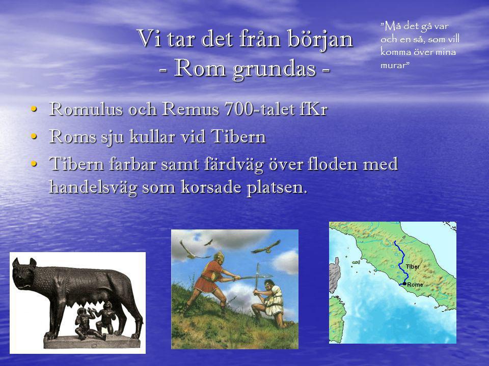 Vi tar det från början - Rom grundas - • Romulus och Remus 700-talet fKr • Roms sju kullar vid Tibern • Tibern farbar samt färdväg över floden med han