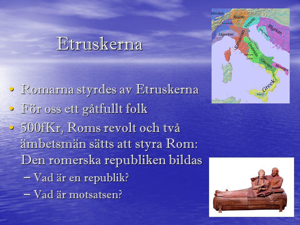 Etruskerna • Romarna styrdes av Etruskerna • För oss ett gåtfullt folk • 500fKr, Roms revolt och två ämbetsmän sätts att styra Rom: Den romerska repub