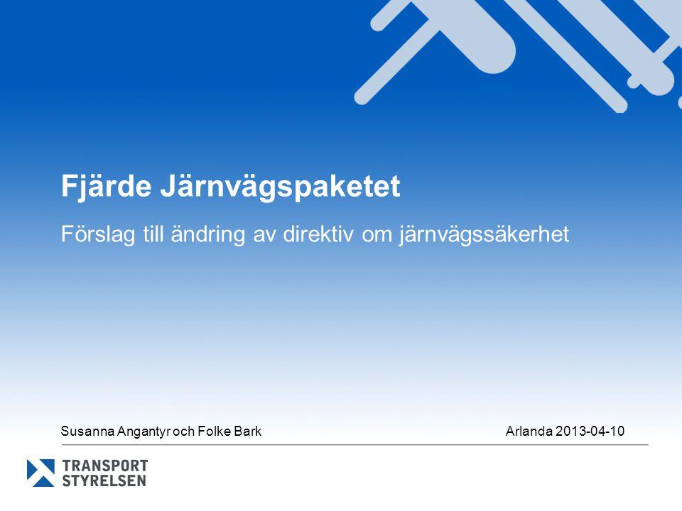 Fjärde Järnvägspaketet Förslag till ändring av direktiv om järnvägssäkerhet Susanna Angantyr och Folke Bark Arlanda 2013-04-10