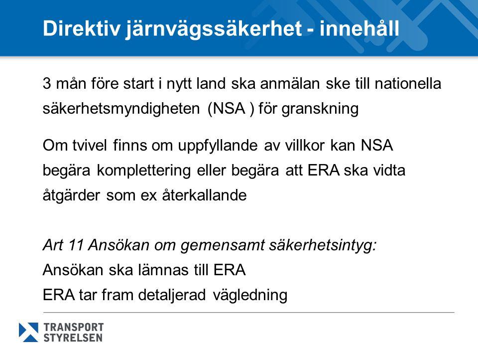 Direktiv järnvägssäkerhet - innehåll 3 mån före start i nytt land ska anmälan ske till nationella säkerhetsmyndigheten (NSA ) för granskning Om tvivel finns om uppfyllande av villkor kan NSA begära komplettering eller begära att ERA ska vidta åtgärder som ex återkallande Art 11 Ansökan om gemensamt säkerhetsintyg: Ansökan ska lämnas till ERA ERA tar fram detaljerad vägledning