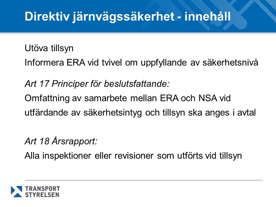 Direktiv järnvägssäkerhet - innehåll Utöva tillsyn Informera ERA vid tvivel om uppfyllande av säkerhetsnivå Art 17 Principer för beslutsfattande: Omfattning av samarbete mellan ERA och NSA vid utfärdande av säkerhetsintyg och tillsyn ska anges i avtal Art 18 Årsrapport: Alla inspektioner eller revisioner som utförts vid tillsyn