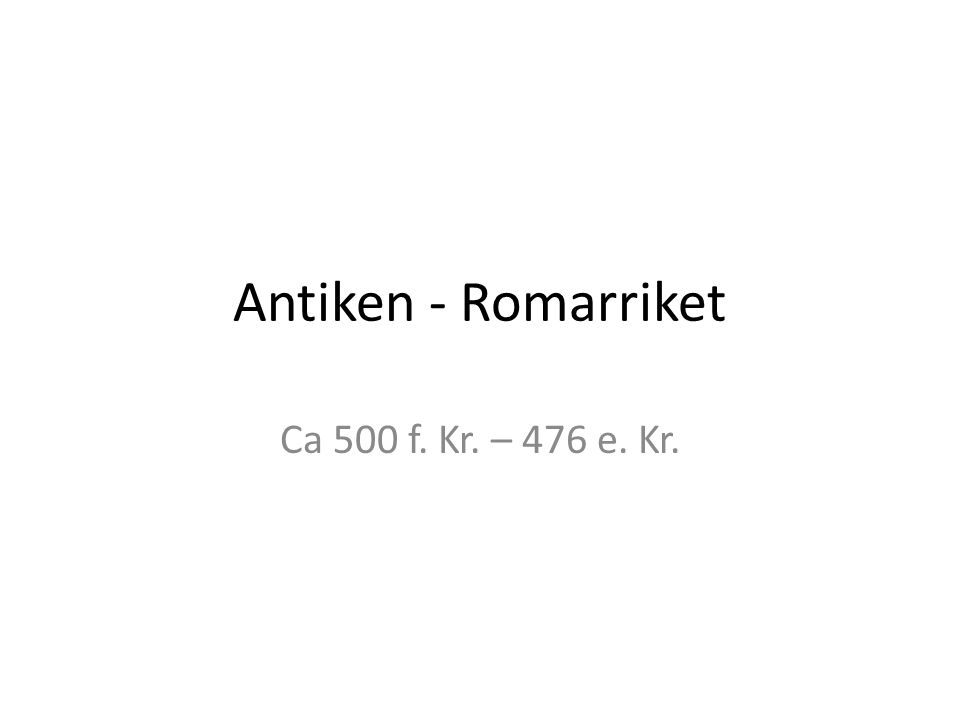 Antiken - Romarriket Ca 500 f. Kr. – 476 e. Kr.