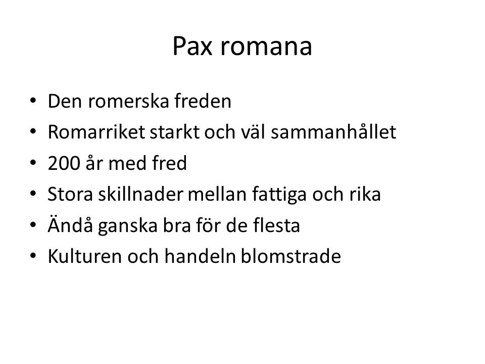 Pax romana • Den romerska freden • Romarriket starkt och väl sammanhållet • 200 år med fred • Stora skillnader mellan fattiga och rika • Ändå ganska b