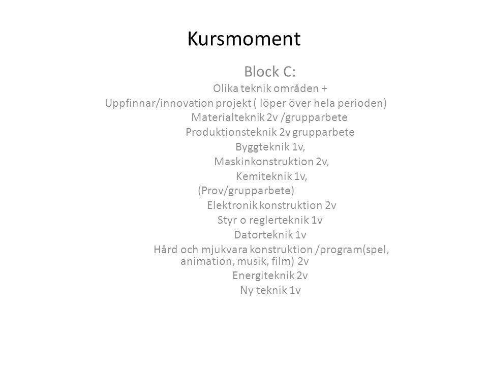 Kursmoment Block C: Olika teknik områden + Uppfinnar/innovation projekt ( löper över hela perioden) Materialteknik 2v /grupparbete Produktionsteknik 2v grupparbete Byggteknik 1v, Maskinkonstruktion 2v, Kemiteknik 1v, (Prov/grupparbete) Elektronik konstruktion 2v Styr o reglerteknik 1v Datorteknik 1v Hård och mjukvara konstruktion /program(spel, animation, musik, film) 2v Energiteknik 2v Ny teknik 1v