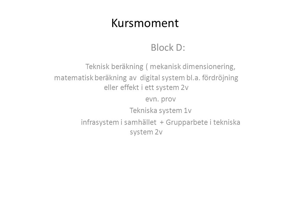 Kursmoment Block D: Teknisk beräkning ( mekanisk dimensionering, matematisk beräkning av digital system bl.a. fördröjning eller effekt i ett system 2v