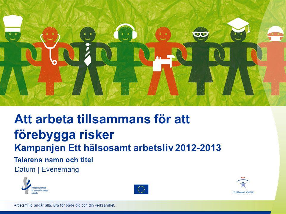 Att arbeta tillsammans för att förebygga risker Kampanjen Ett hälsosamt arbetsliv 2012-2013 Talarens namn och titel Datum | Evenemang Arbetsmiljö angår alla.