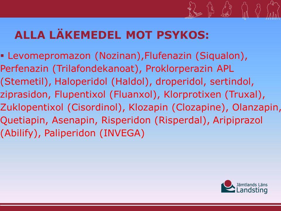 ALLA LÄKEMEDEL MOT PSYKOS:  Levomepromazon (Nozinan),Flufenazin (Siqualon), Perfenazin (Trilafondekanoat), Proklorperazin APL (Stemetil), Haloperidol (Haldol), droperidol, sertindol, ziprasidon, Flupentixol (Fluanxol), Klorprotixen (Truxal), Zuklopentixol (Cisordinol), Klozapin (Clozapine), Olanzapin, Quetiapin, Asenapin, Risperidon (Risperdal), Aripiprazol (Abilify), Paliperidon (INVEGA)