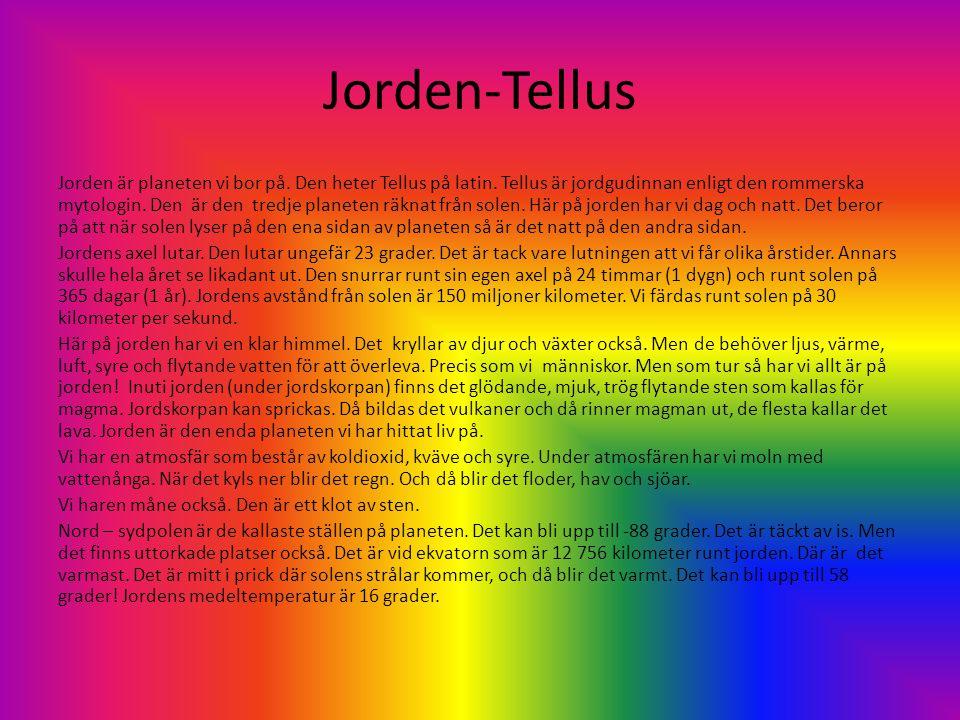 Jorden-Tellus Jorden är planeten vi bor på. Den heter Tellus på latin. Tellus är jordgudinnan enligt den rommerska mytologin. Den är den tredje planet