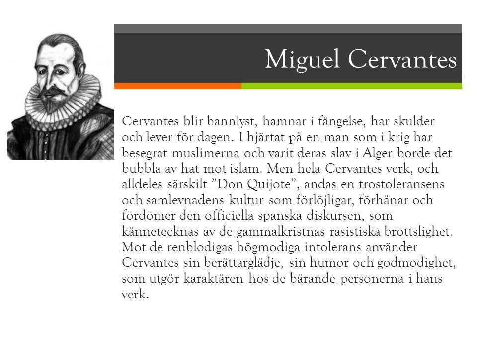 Miguel Cervantes  Cervantes blir bannlyst, hamnar i fängelse, har skulder och lever för dagen. I hjärtat på en man som i krig har besegrat muslimerna