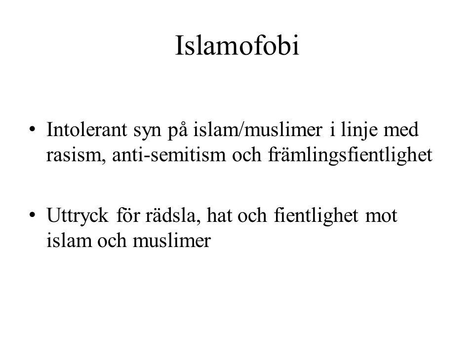 Islamofobi • Intolerant syn på islam/muslimer i linje med rasism, anti-semitism och främlingsfientlighet • Uttryck för rädsla, hat och fientlighet mot