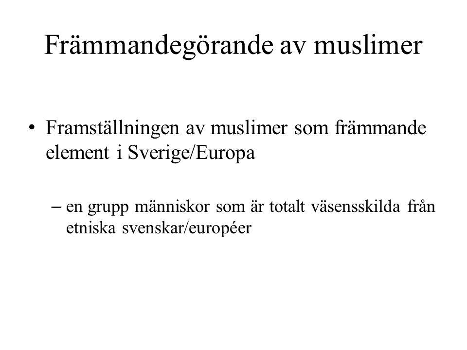 Främmandegörande av muslimer • Framställningen av muslimer som främmande element i Sverige/Europa – en grupp människor som är totalt väsensskilda från