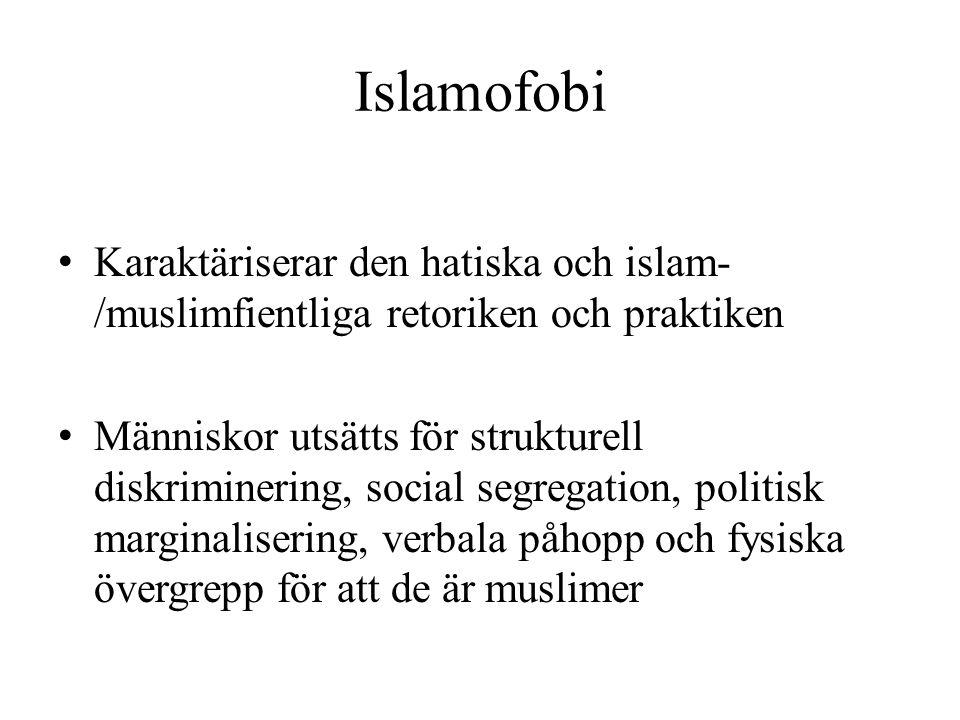 Islamofobi • Karaktäriserar den hatiska och islam- /muslimfientliga retoriken och praktiken • Människor utsätts för strukturell diskriminering, social