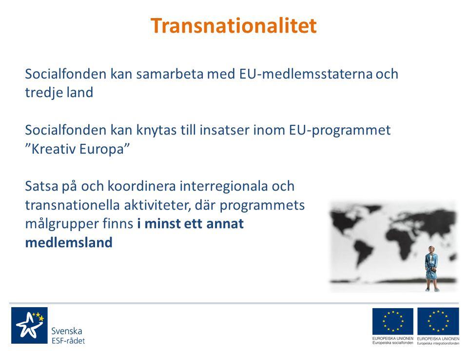 Transnationalitet Socialfonden kan samarbeta med EU-medlemsstaterna och tredje land Socialfonden kan knytas till insatser inom EU-programmet Kreativ Europa Satsa på och koordinera interregionala och transnationella aktiviteter, där programmets målgrupper finns i minst ett annat medlemsland