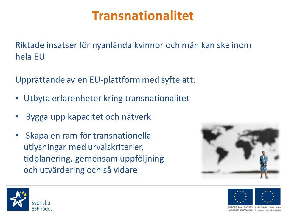 Transnationalitet Riktade insatser för nyanlända kvinnor och män kan ske inom hela EU Upprättande av en EU-plattform med syfte att: • Utbyta erfarenheter kring transnationalitet • Bygga upp kapacitet och nätverk • Skapa en ram för transnationella utlysningar med urvalskriterier, tidplanering, gemensam uppföljning och utvärdering och så vidare