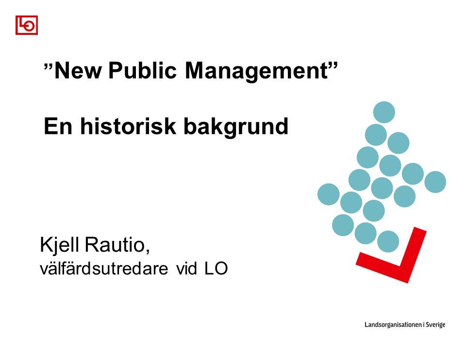""""""" New Public Management"""" En historisk bakgrund Kjell Rautio, välfärdsutredare vid LO"""
