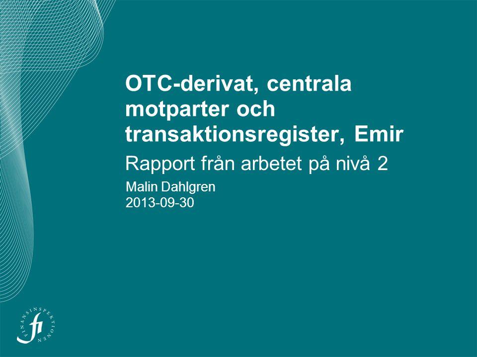 OTC-derivat, centrala motparter och transaktionsregister, Emir Rapport från arbetet på nivå 2 Malin Dahlgren 2013-09-30