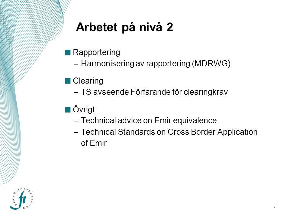 7 Arbetet på nivå 2 Rapportering –Harmonisering av rapportering (MDRWG) Clearing –TS avseende Förfarande för clearingkrav Övrigt –Technical advice on