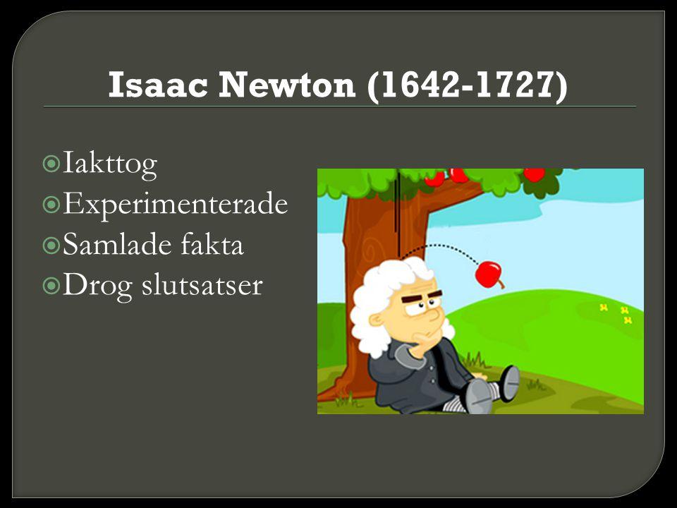 Isaac Newton (1642-1727)  Iakttog  Experimenterade  Samlade fakta  Drog slutsatser
