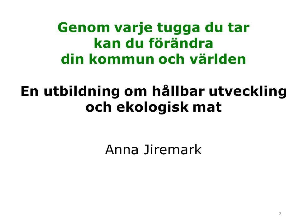 2 Genom varje tugga du tar kan du förändra din kommun och världen En utbildning om hållbar utveckling och ekologisk mat Anna Jiremark