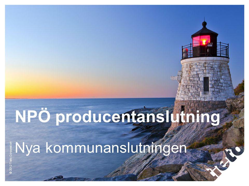 © 2012 Tieto Corporation NPÖ producentanslutning Nya kommunanslutningen
