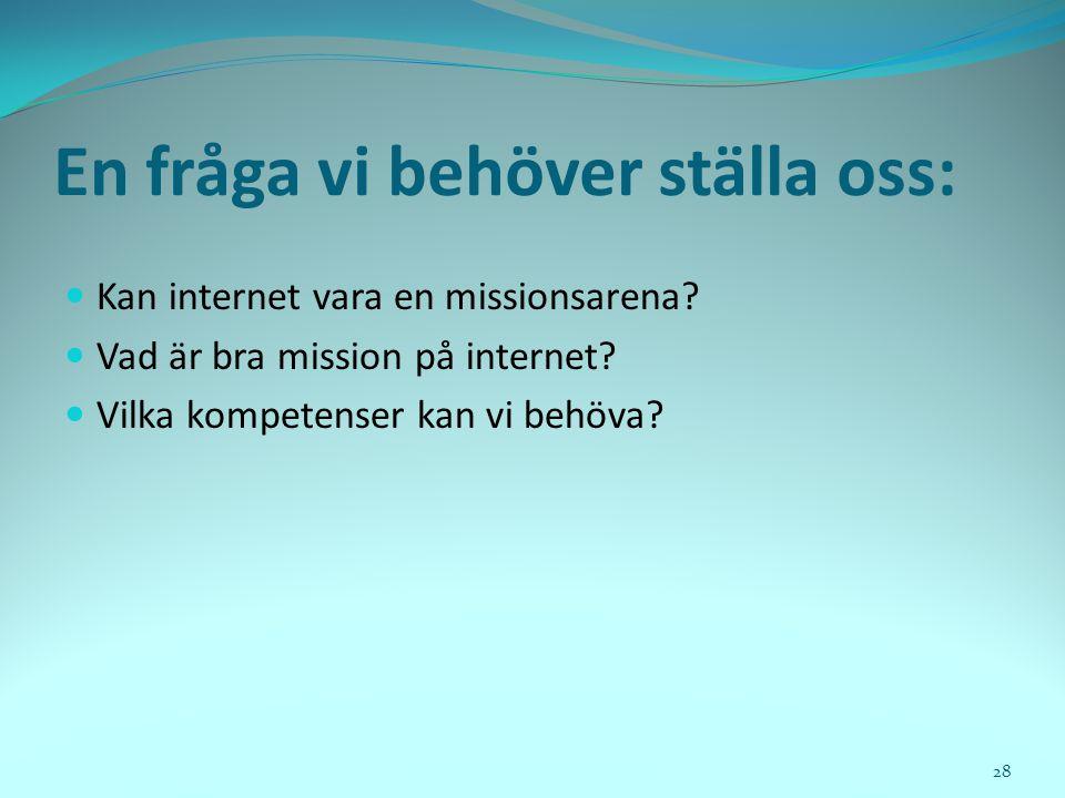 En fråga vi behöver ställa oss:  Kan internet vara en missionsarena?  Vad är bra mission på internet?  Vilka kompetenser kan vi behöva? 28