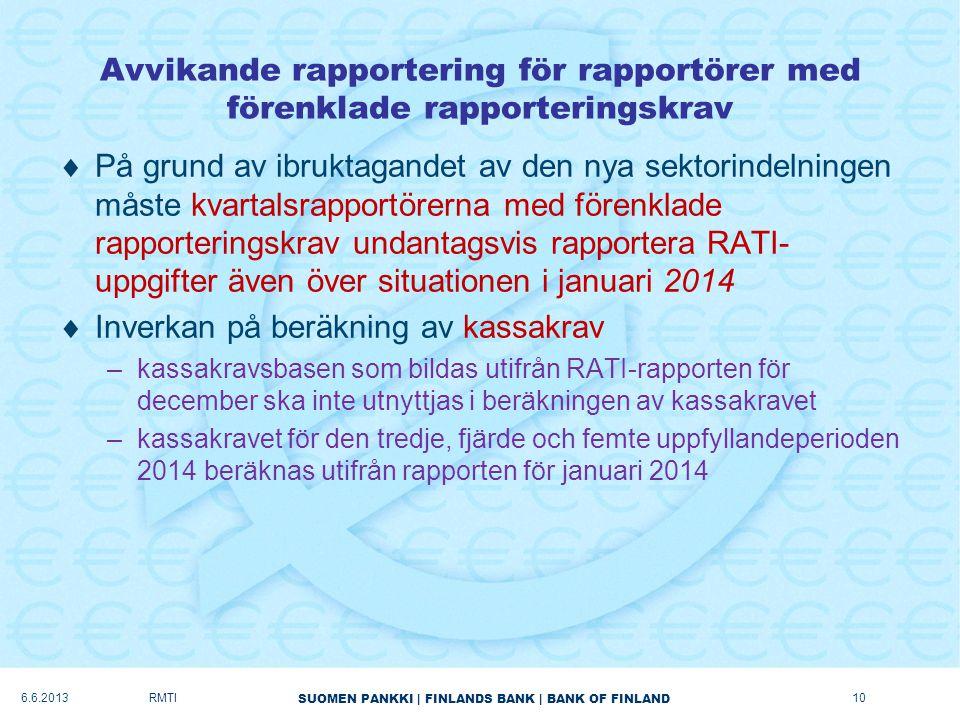 SUOMEN PANKKI   FINLANDS BANK   BANK OF FINLAND Avvikande rapportering för rapportörer med förenklade rapporteringskrav  På grund av ibruktagandet av den nya sektorindelningen måste kvartalsrapportörerna med förenklade rapporteringskrav undantagsvis rapportera RATI- uppgifter även över situationen i januari 2014  Inverkan på beräkning av kassakrav –kassakravsbasen som bildas utifrån RATI-rapporten för december ska inte utnyttjas i beräkningen av kassakravet –kassakravet för den tredje, fjärde och femte uppfyllandeperioden 2014 beräknas utifrån rapporten för januari 2014 6.6.2013RMTI10