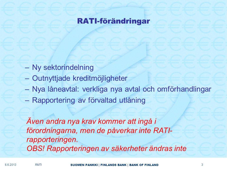 SUOMEN PANKKI   FINLANDS BANK   BANK OF FINLAND RATI-förändringar –Ny sektorindelning –Outnyttjade kreditmöjligheter –Nya låneavtal: verkliga nya avtal och omförhandlingar –Rapportering av förvaltad utlåning 6.6.2013RMTI Även andra nya krav kommer att ingå i förordningarna, men de påverkar inte RATI- rapporteringen.
