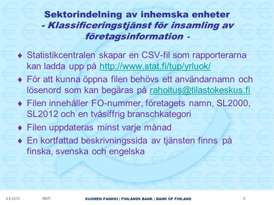 SUOMEN PANKKI | FINLANDS BANK | BANK OF FINLAND Sektorindelning av utländska enheter (1/2)  ECB publicerar listor över monetära finansinstitut, placeringsfonder och företag som är specialiserade på värdepapperisering (FVC) http://www.ecb.int/stats/money/mfi/html/index.en.html http://www.ecb.int/stats/money/mfi/html/index.en.html  En lista över försäkringsbolag (S.128) finns på EIOPAs webbplats på https://eiopa.europa.eu/publications/register-of- insurance-undertakings/index.html https://eiopa.europa.eu/publications/register-of- insurance-undertakings/index.html –Listan uppdaterades senast den 1 januari 2012 –Pensionsfonder (S.129) är under arbete, tidpunkten för publicering är inte känd  LEI (legal entity identifier) i framtiden.