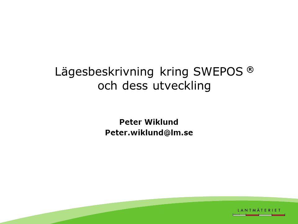 Lägesbeskrivning kring SWEPOS ® och dess utveckling Peter Wiklund Peter.wiklund@lm.se