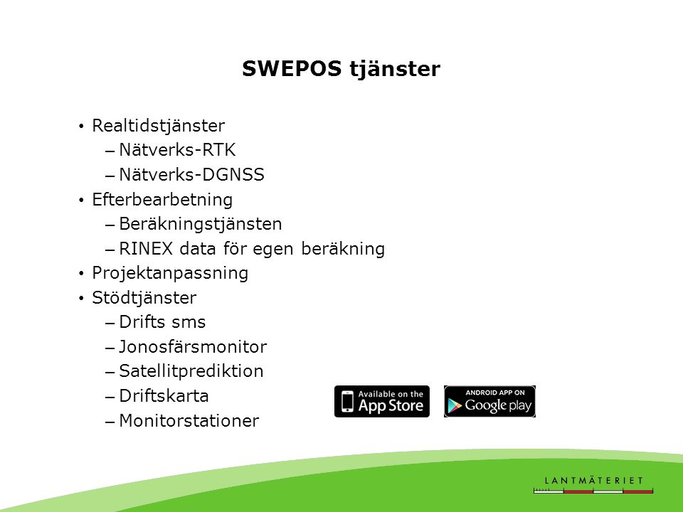 SWEPOS tjänster • Realtidstjänster – Nätverks-RTK – Nätverks-DGNSS • Efterbearbetning – Beräkningstjänsten – RINEX data för egen beräkning • Projektan