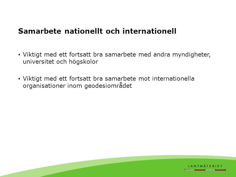Samarbete nationellt och internationell • Viktigt med ett fortsatt bra samarbete med andra myndigheter, universitet och högskolor • Viktigt med ett fo