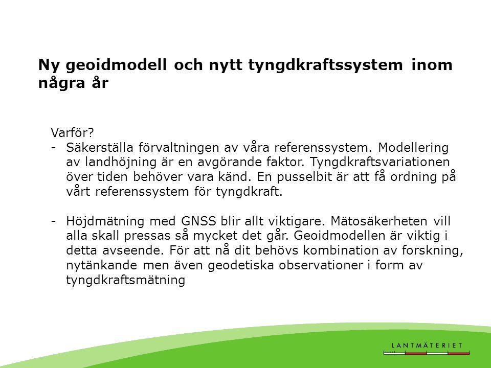 Ny geoidmodell och nytt tyngdkraftssystem inom några år Varför? -Säkerställa förvaltningen av våra referenssystem. Modellering av landhöjning är en av