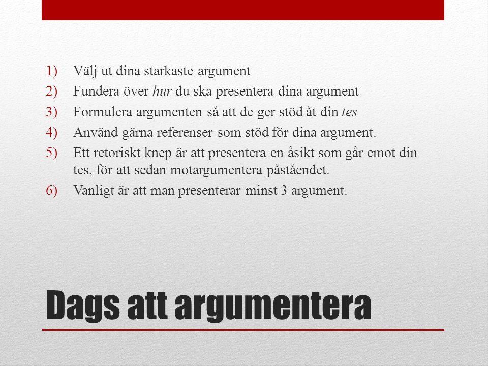 Dags att argumentera 1)Välj ut dina starkaste argument 2)Fundera över hur du ska presentera dina argument 3)Formulera argumenten så att de ger stöd åt