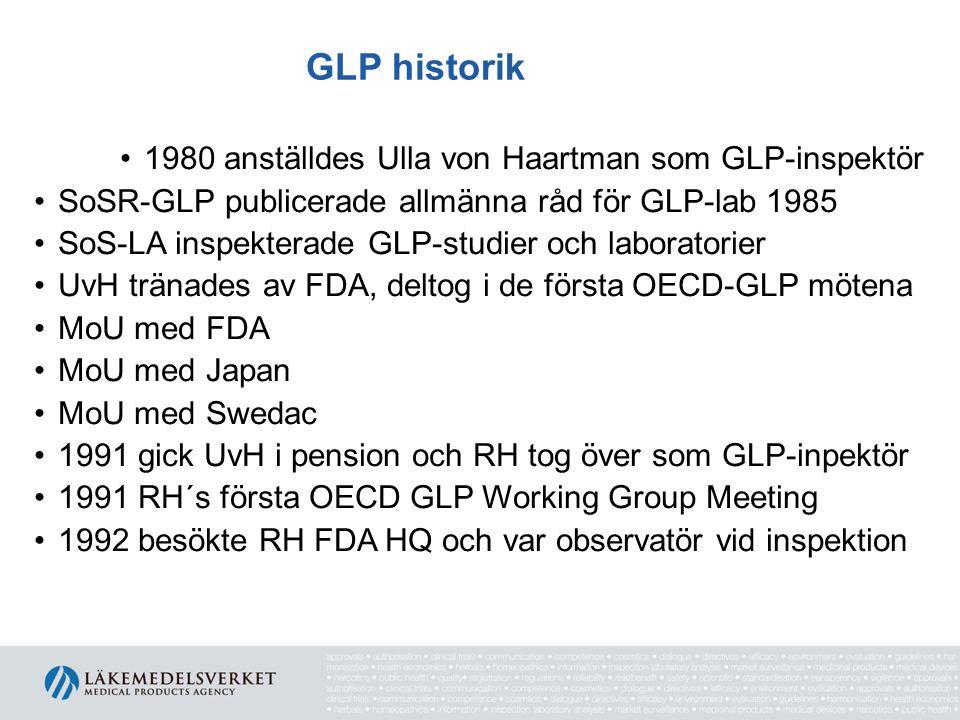 GLP historik •1980 anställdes Ulla von Haartman som GLP-inspektör •SoSR-GLP publicerade allmänna råd för GLP-lab 1985 •SoS-LA inspekterade GLP-studier och laboratorier •UvH tränades av FDA, deltog i de första OECD-GLP mötena •MoU med FDA •MoU med Japan •MoU med Swedac •1991 gick UvH i pension och RH tog över som GLP-inpektör •1991 RH´s första OECD GLP Working Group Meeting •1992 besökte RH FDA HQ och var observatör vid inspektion