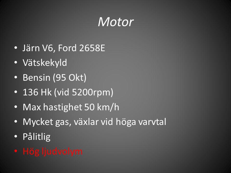 • Järn V6, Ford 2658E • Vätskekyld • Bensin (95 Okt) • 136 Hk (vid 5200rpm) • Max hastighet 50 km/h • Mycket gas, växlar vid höga varvtal • Pålitlig •