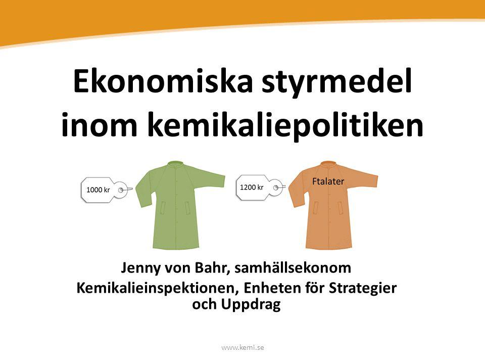 www.kemi.se Ekonomiska styrmedel inom kemikaliepolitiken Jenny von Bahr, samhällsekonom Kemikalieinspektionen, Enheten för Strategier och Uppdrag