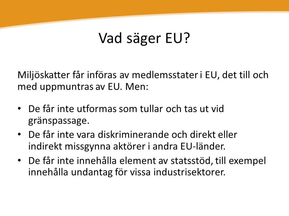 Vad säger EU? Miljöskatter får införas av medlemsstater i EU, det till och med uppmuntras av EU. Men: • De får inte utformas som tullar och tas ut vid
