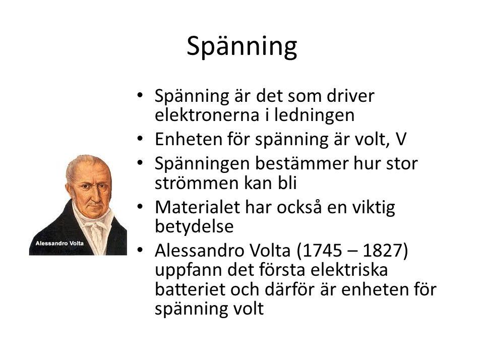 Spänning • Spänning är det som driver elektronerna i ledningen • Enheten för spänning är volt, V • Spänningen bestämmer hur stor strömmen kan bli • Materialet har också en viktig betydelse • Alessandro Volta (1745 – 1827) uppfann det första elektriska batteriet och därför är enheten för spänning volt