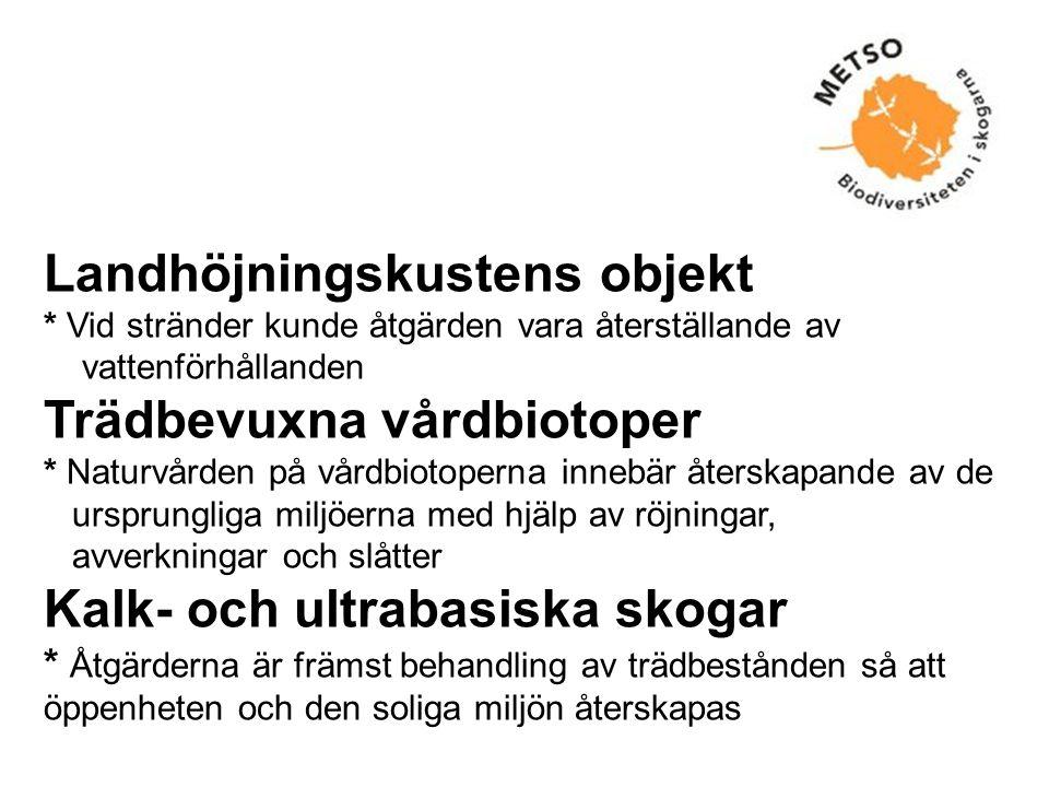 Landhöjningskustens objekt * Vid stränder kunde åtgärden vara återställande av vattenförhållanden Trädbevuxna vårdbiotoper * Naturvården på vårdbiotoperna innebär återskapande av de ursprungliga miljöerna med hjälp av röjningar, avverkningar och slåtter Kalk- och ultrabasiska skogar * Åtgärderna är främst behandling av trädbestånden så att öppenheten och den soliga miljön återskapas