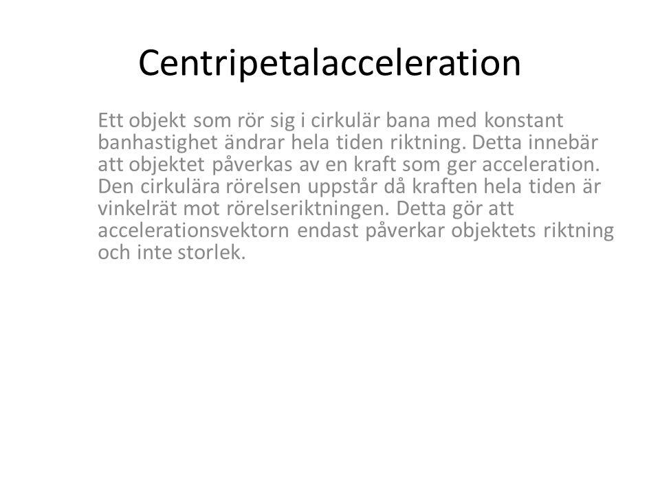 Centripetalacceleration Ett objekt som rör sig i cirkulär bana med konstant banhastighet ändrar hela tiden riktning. Detta innebär att objektet påverk