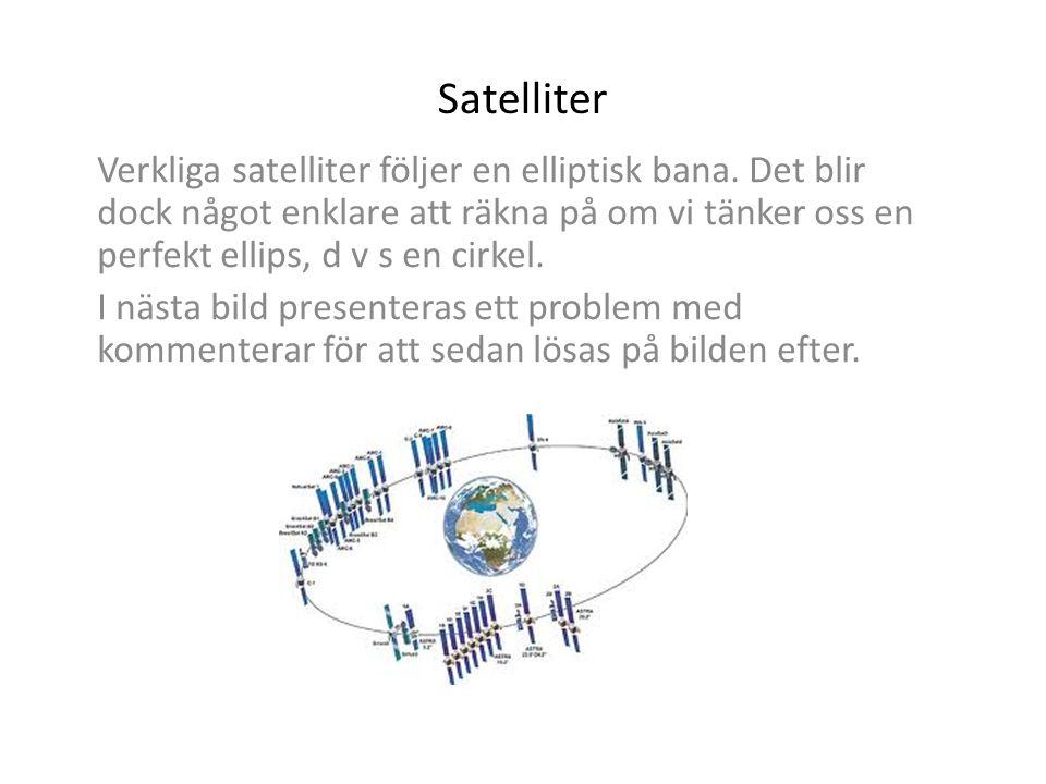 Satelliter Verkliga satelliter följer en elliptisk bana. Det blir dock något enklare att räkna på om vi tänker oss en perfekt ellips, d v s en cirkel.